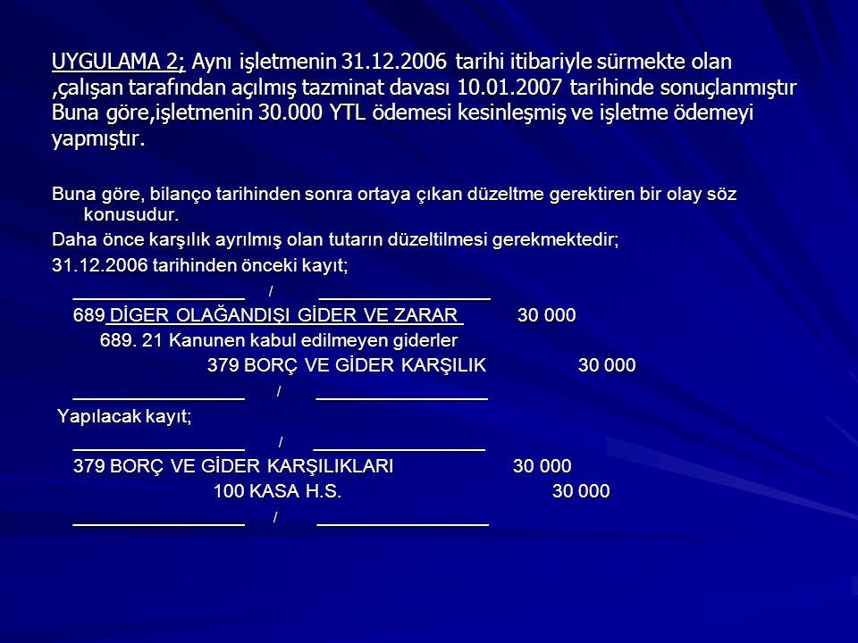 UYGULAMA 2; Aynı işletmenin 31.12.2006 tarihi itibariyle sürmekte olan,çalışan tarafından açılmış tazminat davası 10.01.2007 tarihinde sonuçlanmıştır