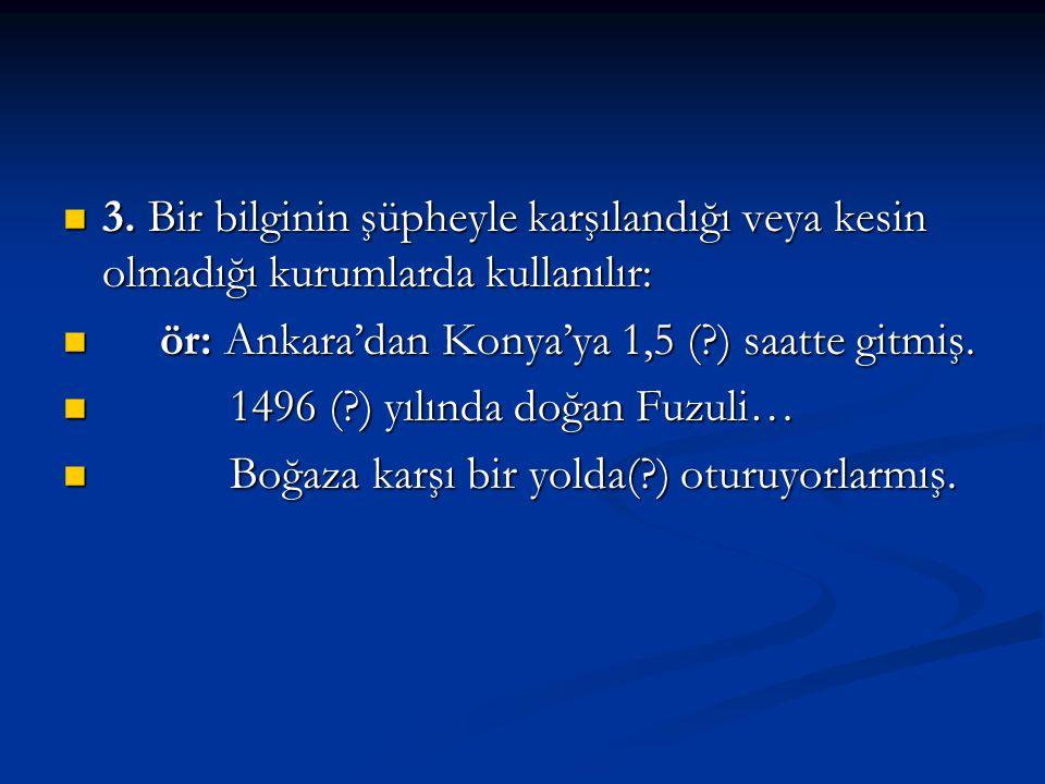 3. Bir bilginin şüpheyle karşılandığı veya kesin olmadığı kurumlarda kullanılır: r: Ankara'dan Konya'ya 1,5 (?) saatte gitmiş. 1 1496 (?) yılında doğa