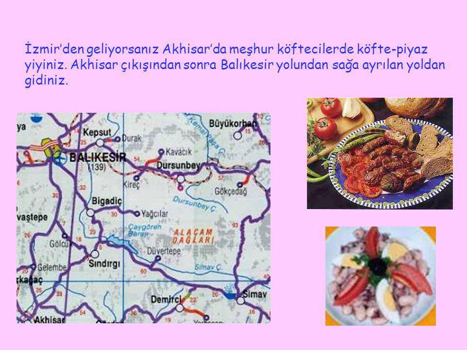 İzmir'den geliyorsanız Akhisar'da meşhur köftecilerde köfte-piyaz yiyiniz. Akhisar çıkışından sonra Balıkesir yolundan sağa ayrılan yoldan gidiniz.