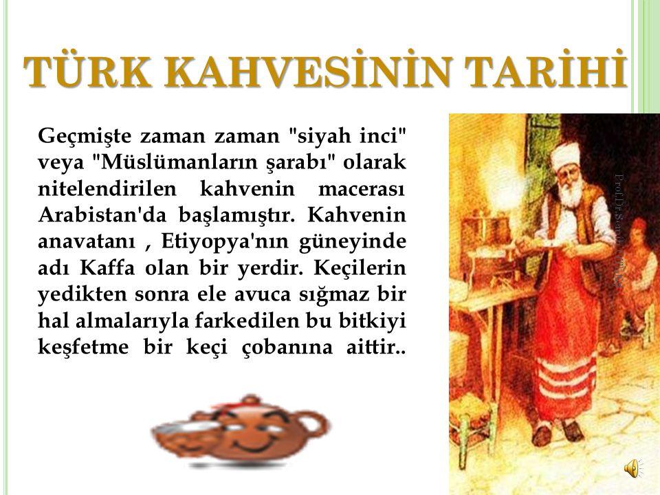 TÜRK KAHVESİNİN TARİHİ Geçmişte zaman zaman siyah inci veya Müslümanların şarabı olarak nitelendirilen kahvenin macerası Arabistan da başlamıştır.