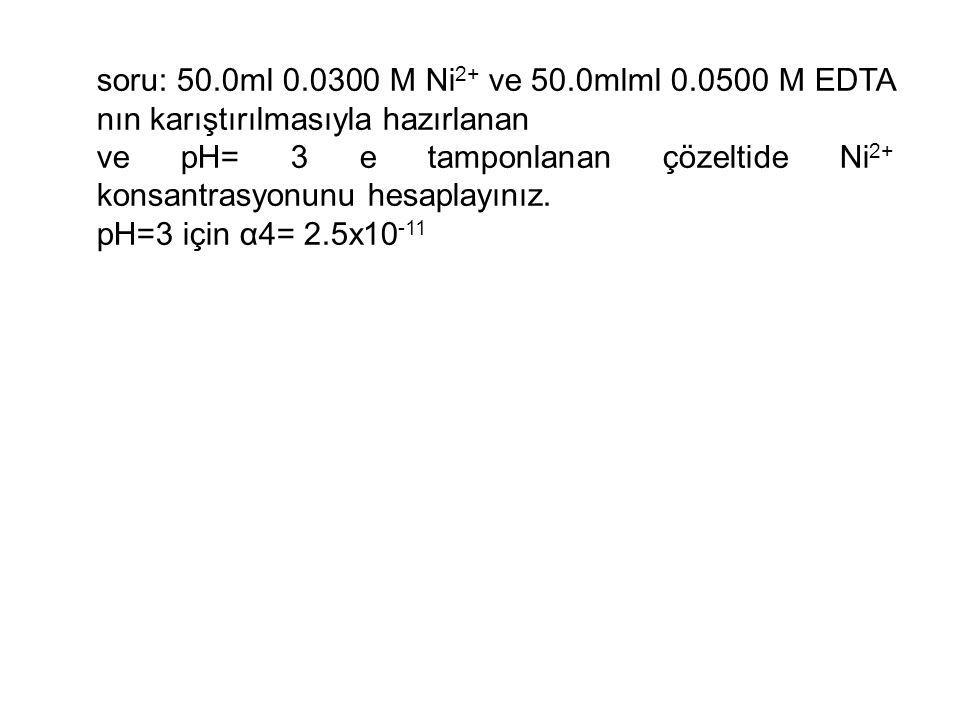soru: 50.0ml 0.0300 M Ni 2+ ve 50.0mlml 0.0500 M EDTA nın karıştırılmasıyla hazırlanan ve pH= 3 e tamponlanan çözeltide Ni 2+ konsantrasyonunu hesaplayınız.