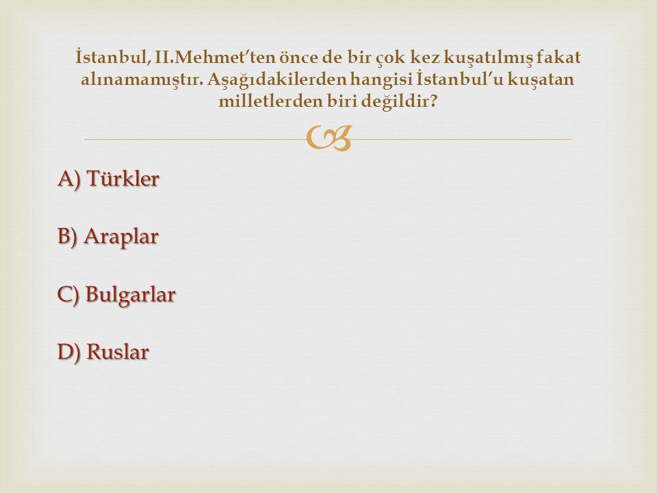  A) Türkler B) Araplar C) Bulgarlar D) Ruslar İstanbul, II.Mehmet'ten önce de bir çok kez kuşatılmış fakat alınamamıştır. Aşağıdakilerden hangisi İst
