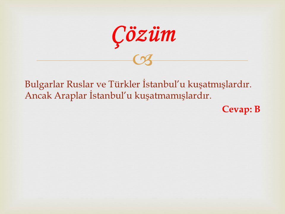  Bulgarlar Ruslar ve Türkler İstanbul'u kuşatmışlardır. Ancak Araplar İstanbul'u kuşatmamışlardır. Cevap: B Çözüm