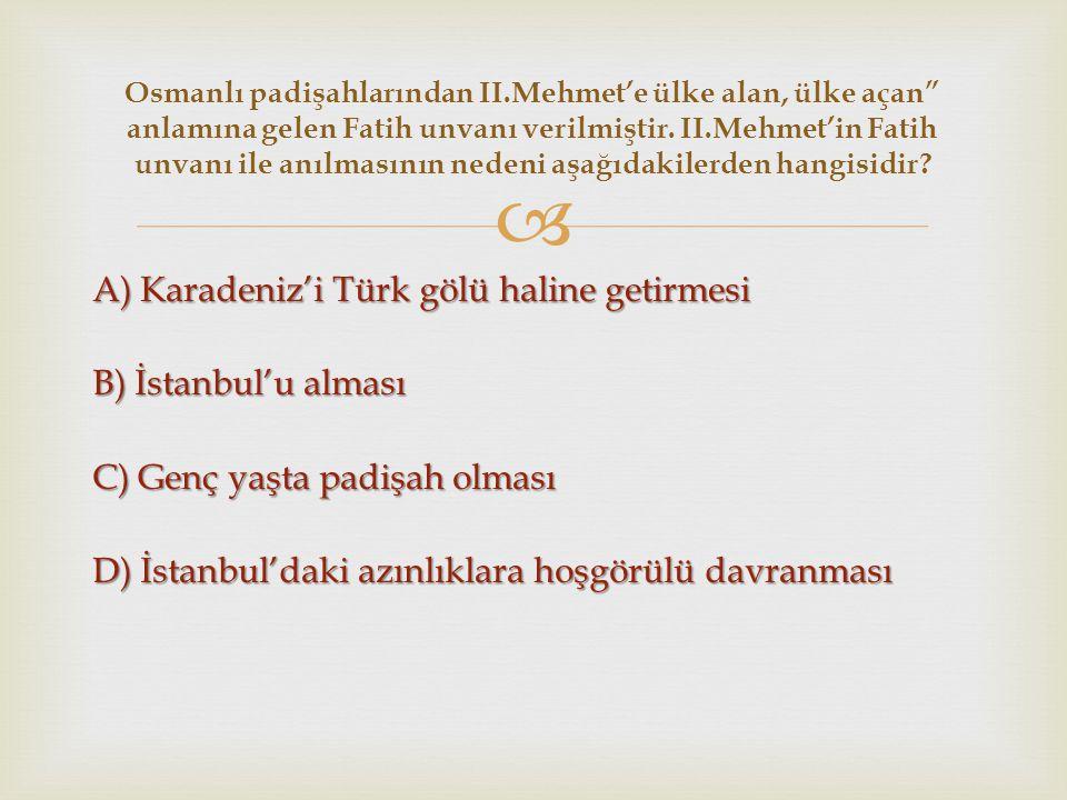  A) Karadeniz'i Türk gölü haline getirmesi B) İstanbul'u alması C) Genç yaşta padişah olması D) İstanbul'daki azınlıklara hoşgörülü davranması Osmanl