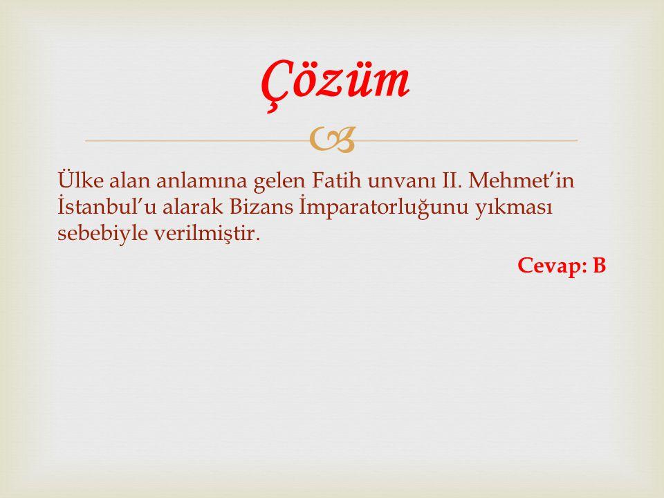  Ülke alan anlamına gelen Fatih unvanı II. Mehmet'in İstanbul'u alarak Bizans İmparatorluğunu yıkması sebebiyle verilmiştir. Cevap: B Çözüm