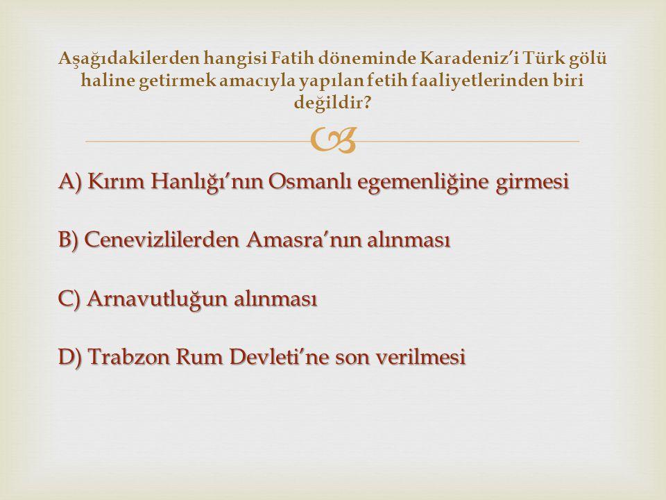  A) Kırım Hanlığı'nın Osmanlı egemenliğine girmesi B) Cenevizlilerden Amasra'nın alınması C) Arnavutluğun alınması D) Trabzon Rum Devleti'ne son veri