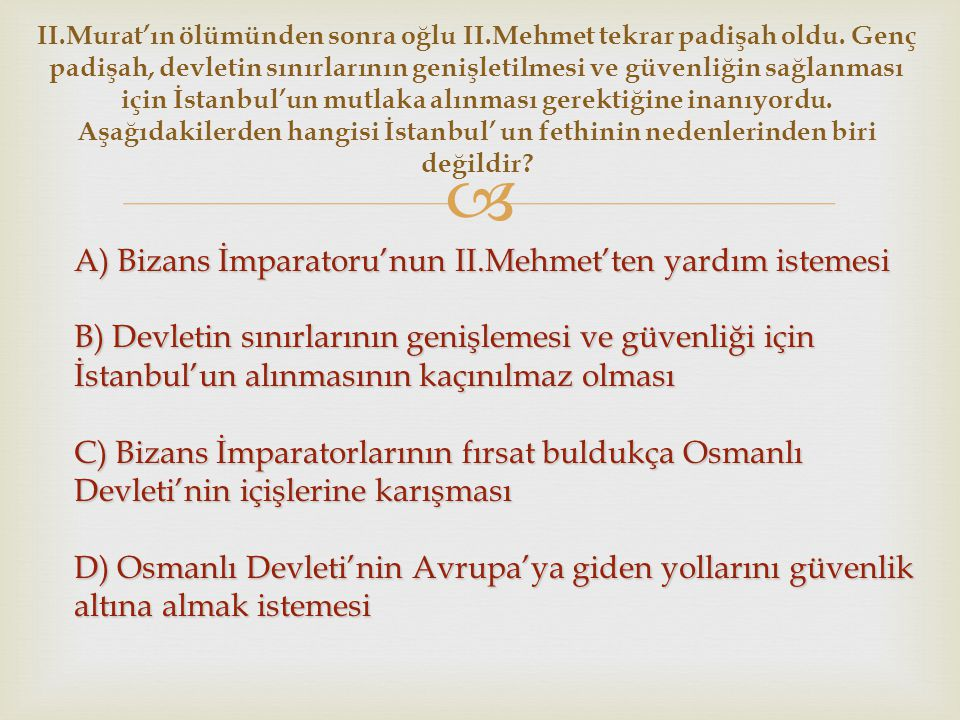  A) Bizans İmparatoru'nun II.Mehmet'ten yardım istemesi B) Devletin sınırlarının genişlemesi ve güvenliği için İstanbul'un alınmasının kaçınılmaz olm
