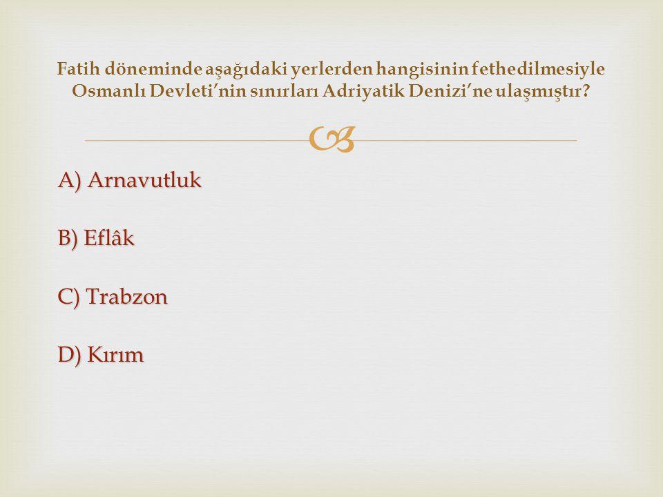  A) Arnavutluk B) Eflâk C) Trabzon D) Kırım Fatih döneminde aşağıdaki yerlerden hangisinin fethedilmesiyle Osmanlı Devleti'nin sınırları Adriyatik De