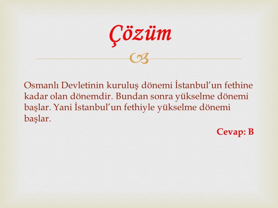  Osmanlı Devletinin kuruluş dönemi İstanbul'un fethine kadar olan dönemdir. Bundan sonra yükselme dönemi başlar. Yani İstanbul'un fethiyle yükselme d