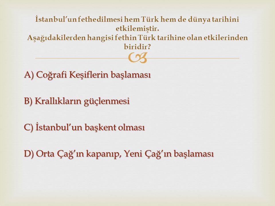  A) Coğrafi Keşiflerin başlaması B) Krallıkların güçlenmesi C) İstanbul'un başkent olması D) Orta Çağ'ın kapanıp, Yeni Çağ'ın başlaması İstanbul'un f