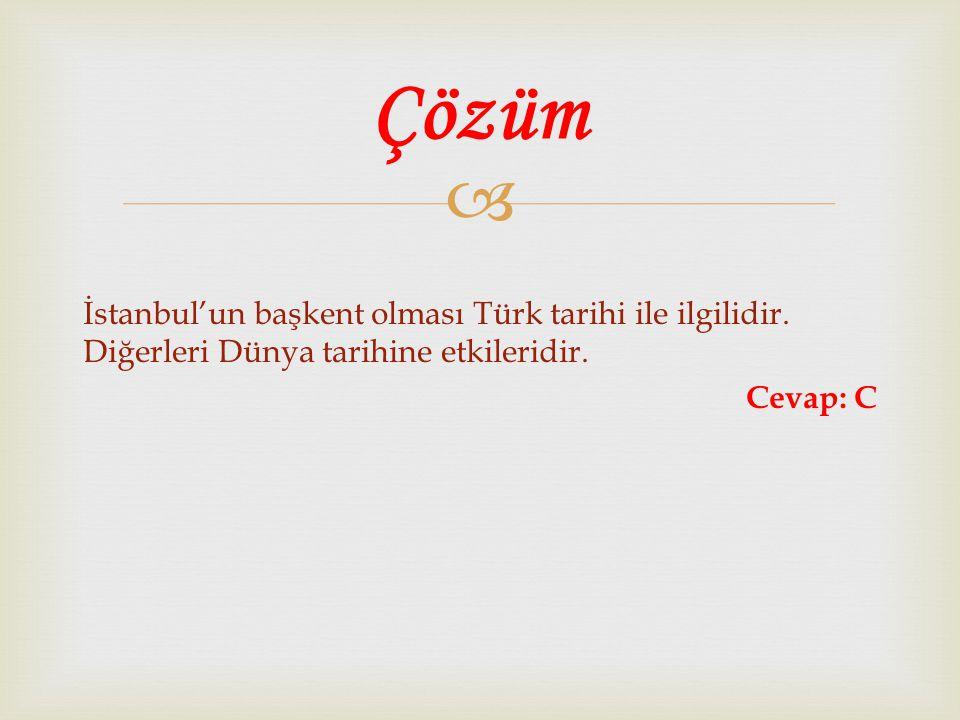  İstanbul'un başkent olması Türk tarihi ile ilgilidir. Diğerleri Dünya tarihine etkileridir. Cevap: C Çözüm