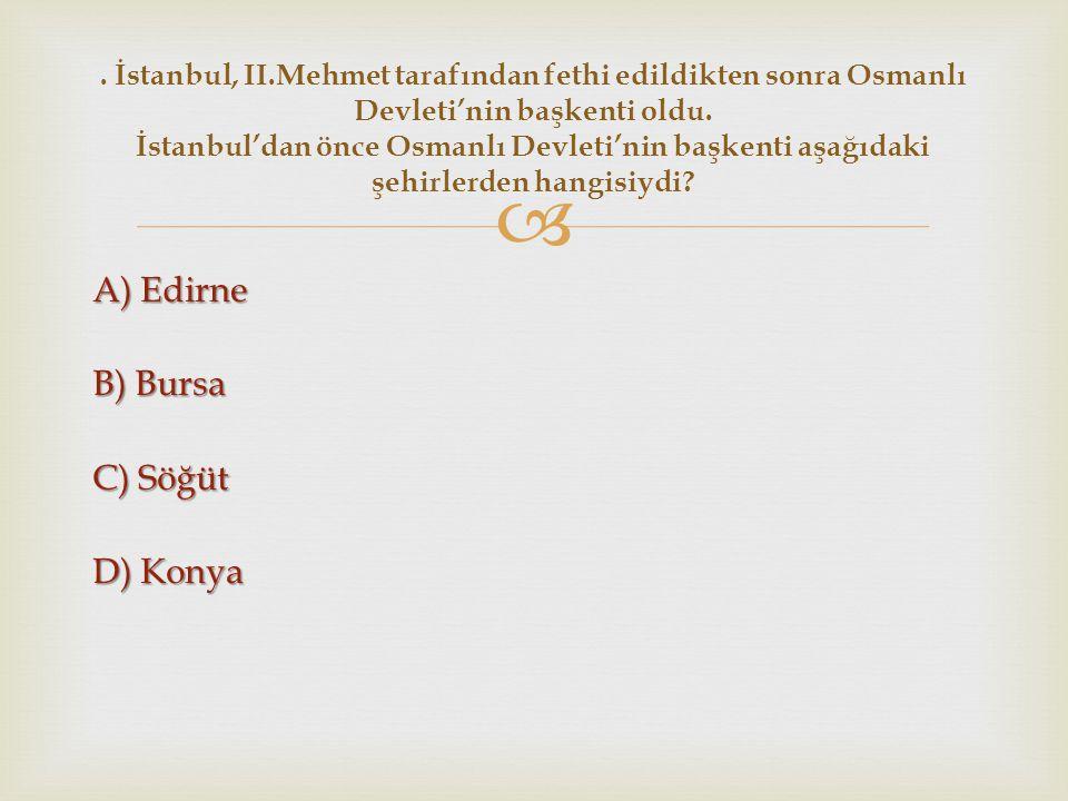  A) Edirne B) Bursa C) Söğüt D) Konya. İstanbul, II.Mehmet tarafından fethi edildikten sonra Osmanlı Devleti'nin başkenti oldu. İstanbul'dan önce Osm