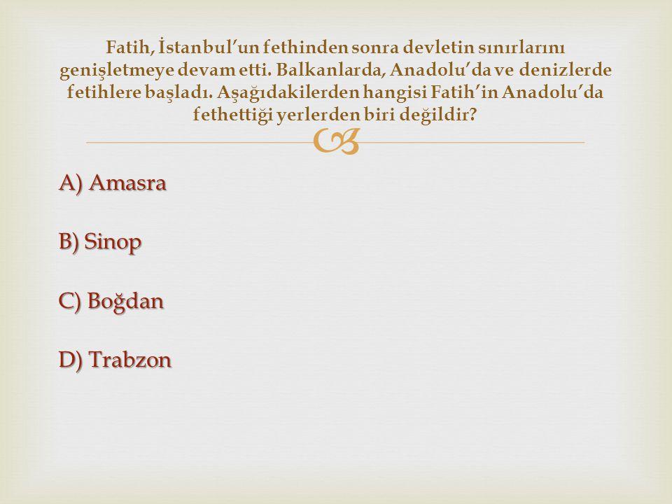  A) Amasra B) Sinop C) Boğdan D) Trabzon Fatih, İstanbul'un fethinden sonra devletin sınırlarını genişletmeye devam etti. Balkanlarda, Anadolu'da ve