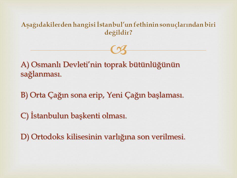  A) Osmanlı Devleti'nin toprak bütünlüğünün sağlanması. B) Orta Çağın sona erip, Yeni Çağın başlaması. C) İstanbulun başkenti olması. D) Ortodoks kil