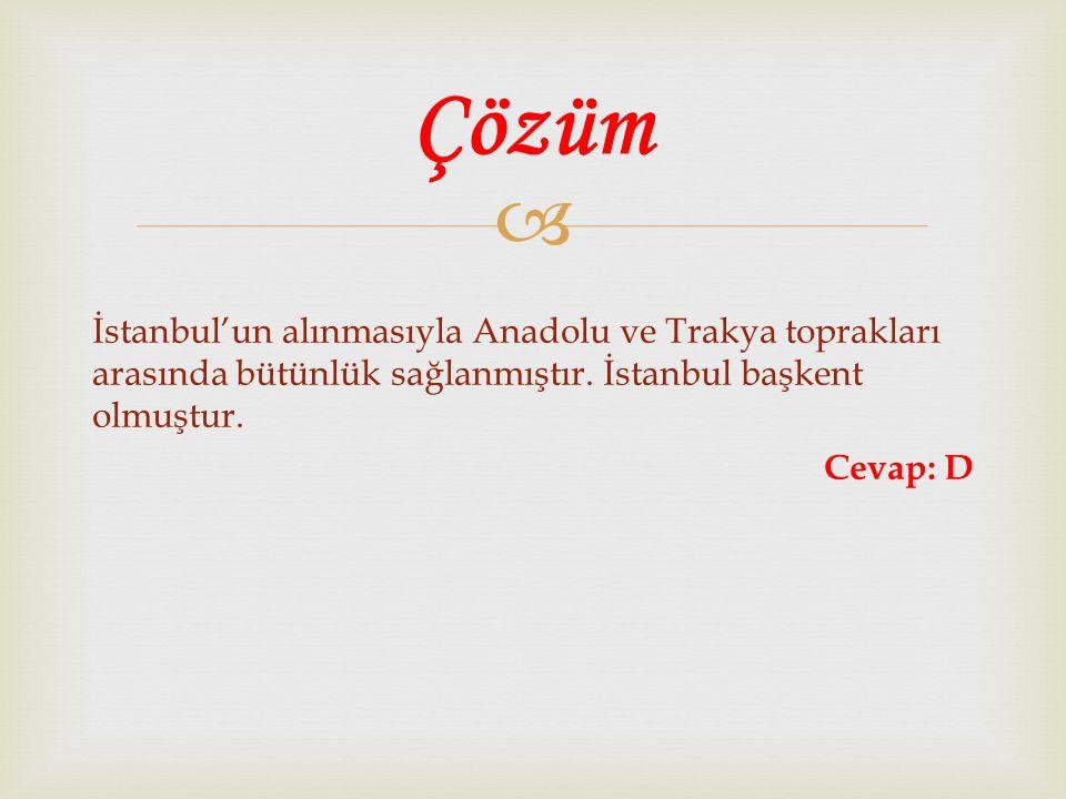  İstanbul'un alınmasıyla Anadolu ve Trakya toprakları arasında bütünlük sağlanmıştır. İstanbul başkent olmuştur. Cevap: D Çözüm