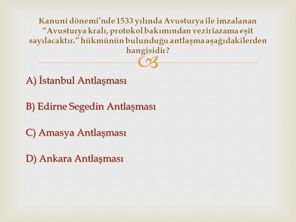  A) İstanbul Antlaşması B) Edirne Segedin Antlaşması C) Amasya Antlaşması D) Ankara Antlaşması Kanuni dönemi'nde 1533 yılında Avusturya ile imzalanan