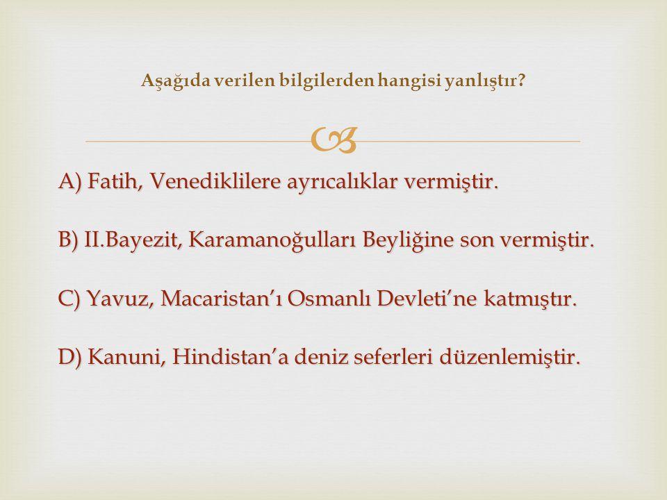  A) Fatih, Venediklilere ayrıcalıklar vermiştir. B) II.Bayezit, Karamanoğulları Beyliğine son vermiştir. C) Yavuz, Macaristan'ı Osmanlı Devleti'ne ka