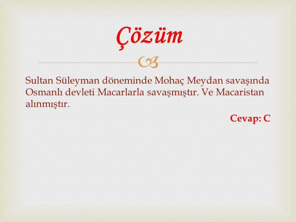  Sultan Süleyman döneminde Mohaç Meydan savaşında Osmanlı devleti Macarlarla savaşmıştır. Ve Macaristan alınmıştır. Cevap: C Çözüm