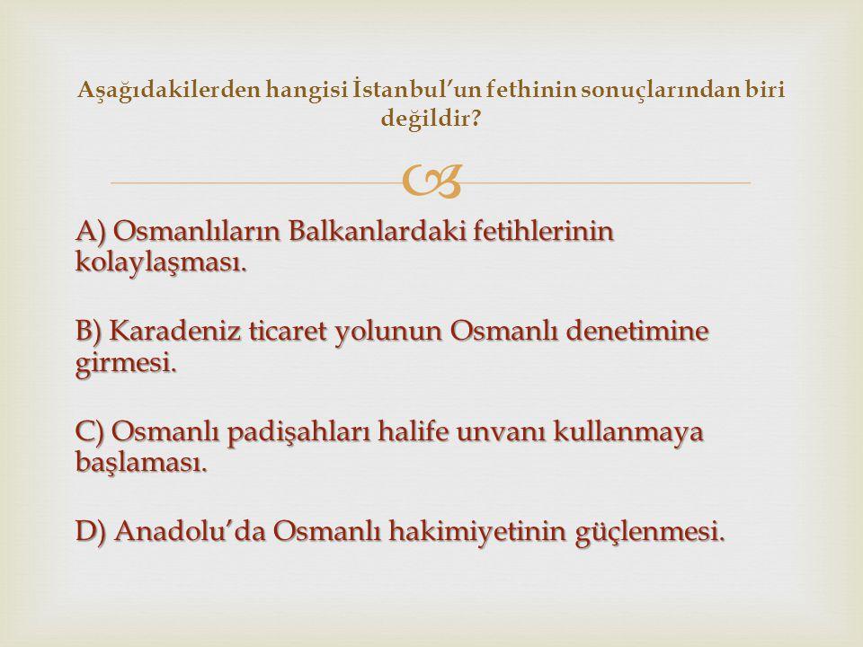  A) Osmanlıların Balkanlardaki fetihlerinin kolaylaşması. B) Karadeniz ticaret yolunun Osmanlı denetimine girmesi. C) Osmanlı padişahları halife unva