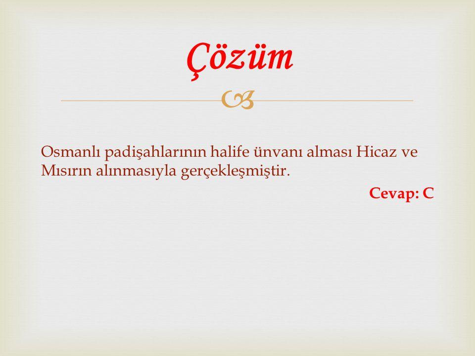  Osmanlı padişahlarının halife ünvanı alması Hicaz ve Mısırın alınmasıyla gerçekleşmiştir. Cevap: C Çözüm