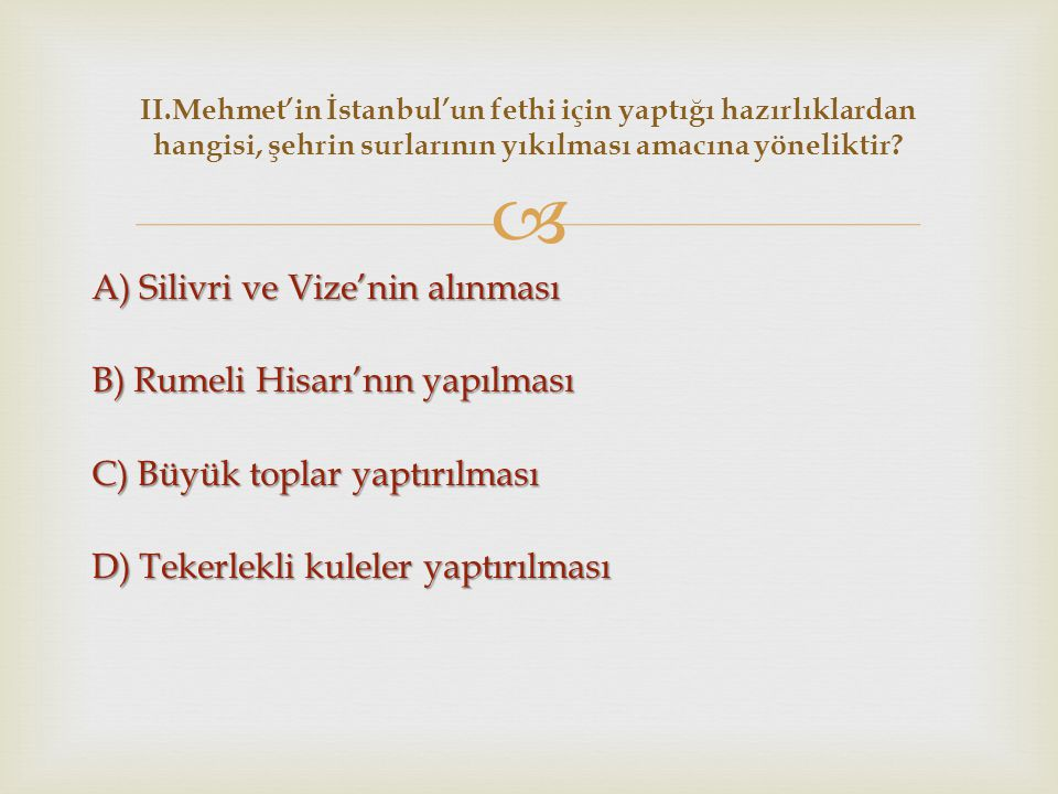  A) Silivri ve Vize'nin alınması B) Rumeli Hisarı'nın yapılması C) Büyük toplar yaptırılması D) Tekerlekli kuleler yaptırılması II.Mehmet'in İstanbul