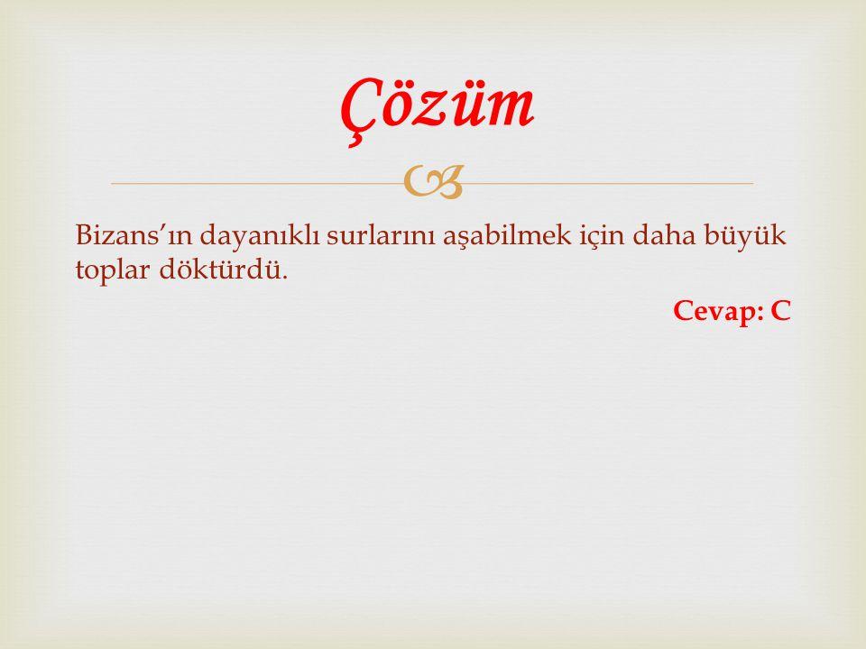  Bizans'ın dayanıklı surlarını aşabilmek için daha büyük toplar döktürdü. Cevap: C Çözüm