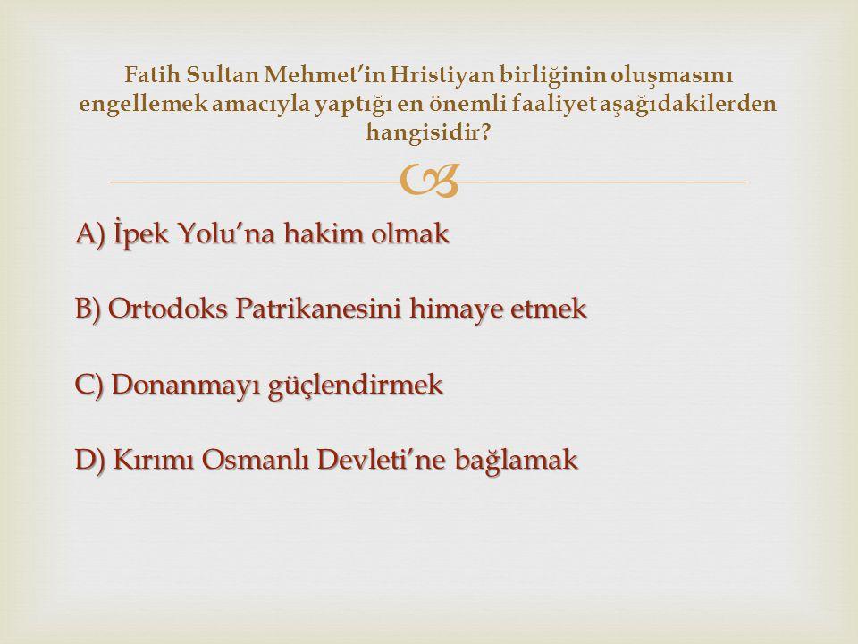  A) İpek Yolu'na hakim olmak B) Ortodoks Patrikanesini himaye etmek C) Donanmayı güçlendirmek D) Kırımı Osmanlı Devleti'ne bağlamak Fatih Sultan Mehm