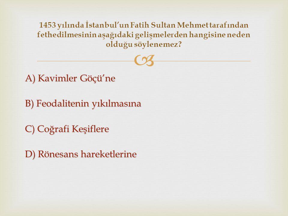  A) Kavimler Göçü'ne B) Feodalitenin yıkılmasına C) Coğrafi Keşiflere D) Rönesans hareketlerine 1453 yılında İstanbul'un Fatih Sultan Mehmet tarafınd
