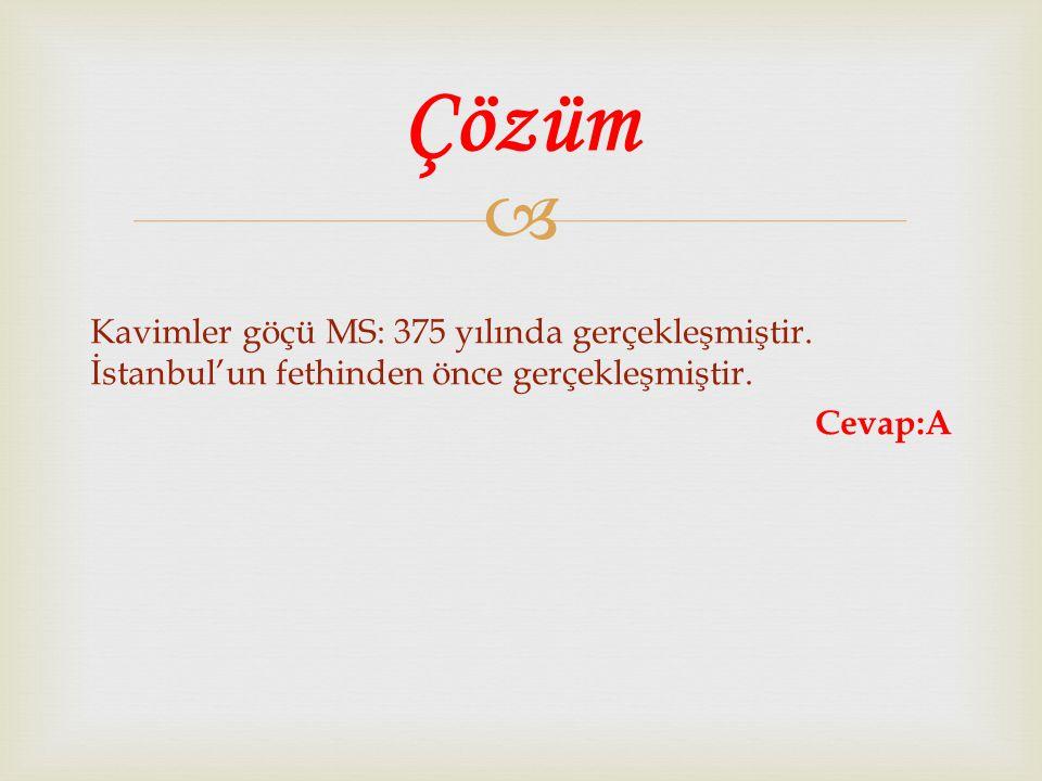  Kavimler göçü MS: 375 yılında gerçekleşmiştir. İstanbul'un fethinden önce gerçekleşmiştir. Cevap:A Çözüm