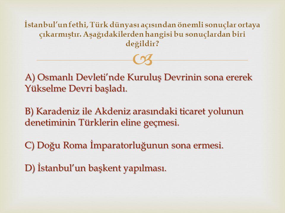  A) Osmanlı Devleti'nde Kuruluş Devrinin sona ererek Yükselme Devri başladı. B) Karadeniz ile Akdeniz arasındaki ticaret yolunun denetiminin Türkleri