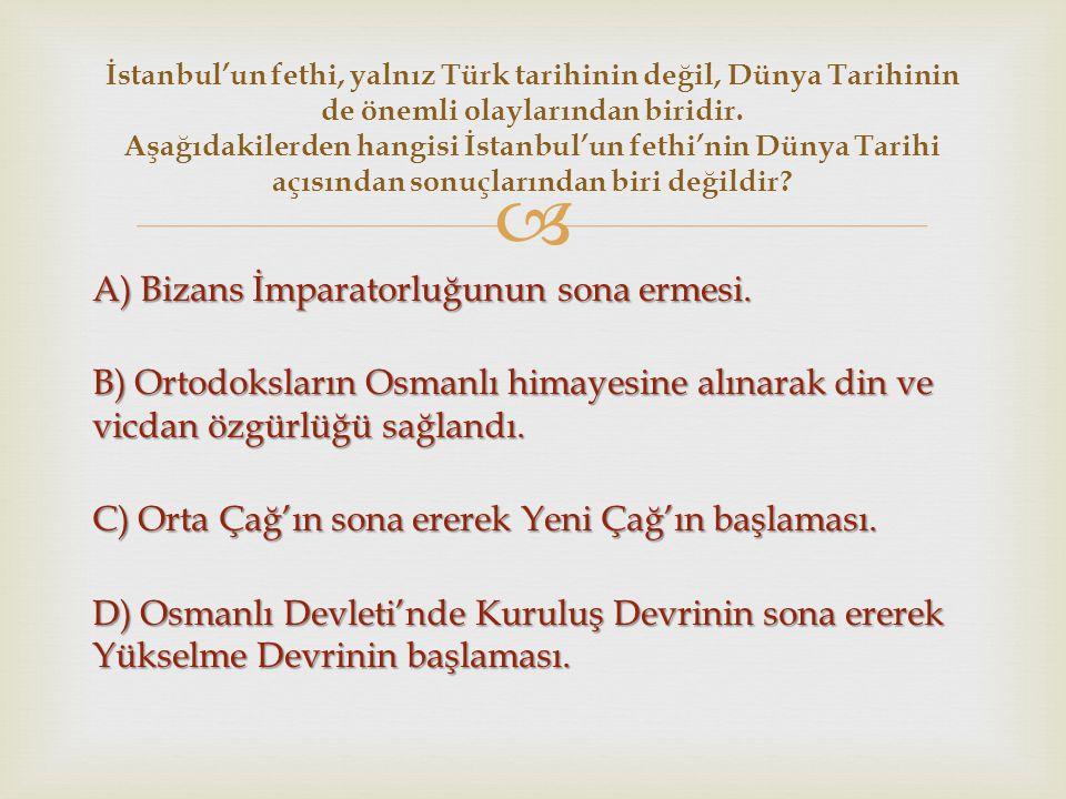  A) Bizans İmparatorluğunun sona ermesi. B) Ortodoksların Osmanlı himayesine alınarak din ve vicdan özgürlüğü sağlandı. C) Orta Çağ'ın sona ererek Ye