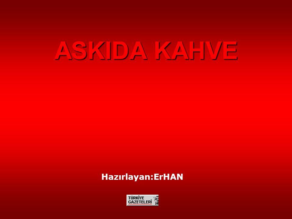 Hazırlayan:ErHAN ASKIDA KAHVE