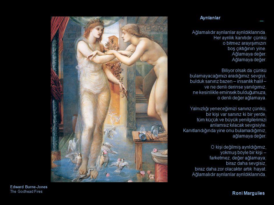 Edward Burne-Jones The Godhead Fires Ayrılanlar Ağlamalıdır ayrılanlar ayrıldıklarında. Her ayrılık kanıtıdır çünkü o bitmez arayışımızın boş çıktığın