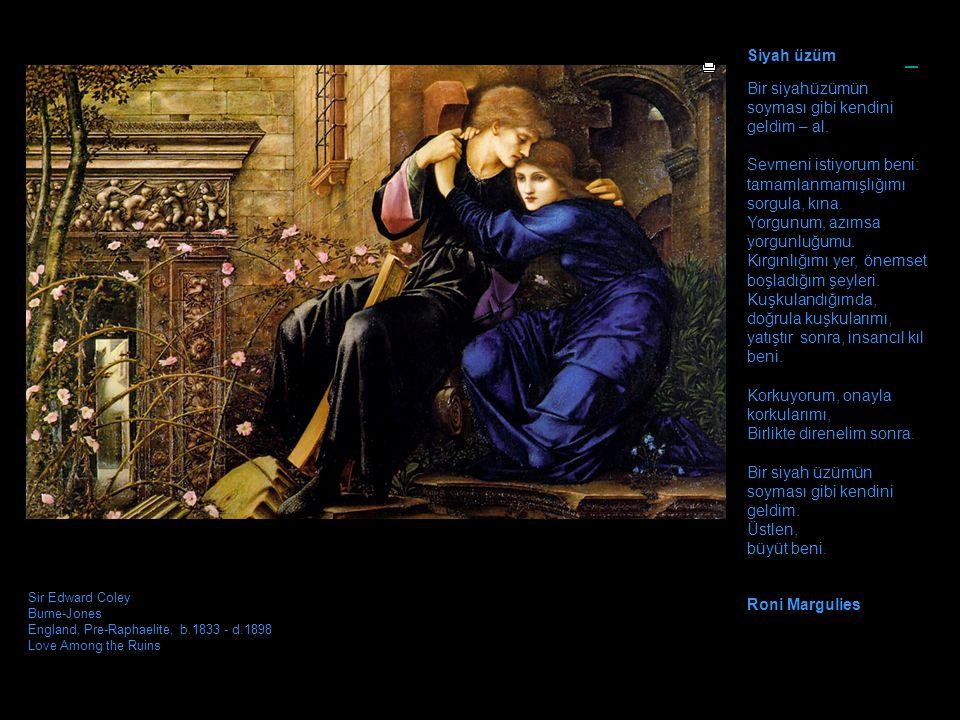 Sir Edward Coley Burne-Jones England, Pre-Raphaelite, b.1833 - d.1898 Love Among the Ruins Siyah üzüm Bir siyahüzümün soyması gibi kendini geldim – al