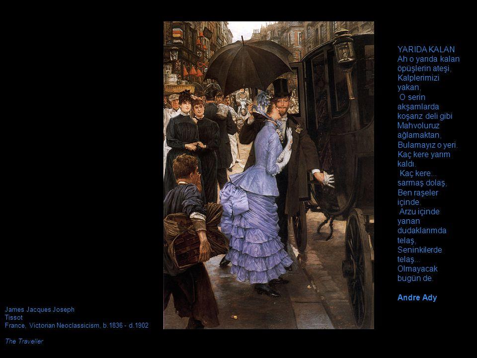 James Jacques Joseph Tissot France, Victorian Neoclassicism, b.1836 - d.1902 The Traveller YARIDA KALAN Ah o yarıda kalan öpüşlerin ateşi, Kalplerimizi yakan, O serin akşamlarda koşarız deli gibi Mahvoluruz ağlamaktan, Bulamayız o yeri.