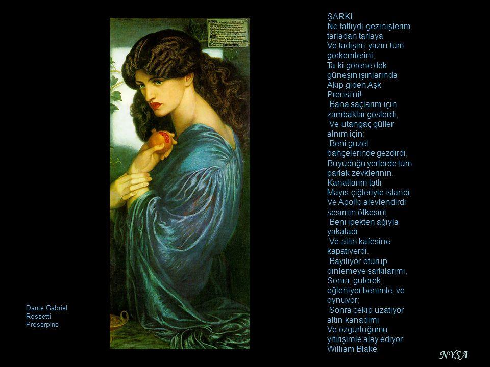 Dante Gabriel Rossetti Proserpine ŞARKI Ne tatlıydı gezinişlerim tarladan tarlaya Ve tadışım yazın tüm görkemlerini, Ta ki görene dek güneşin ışınları