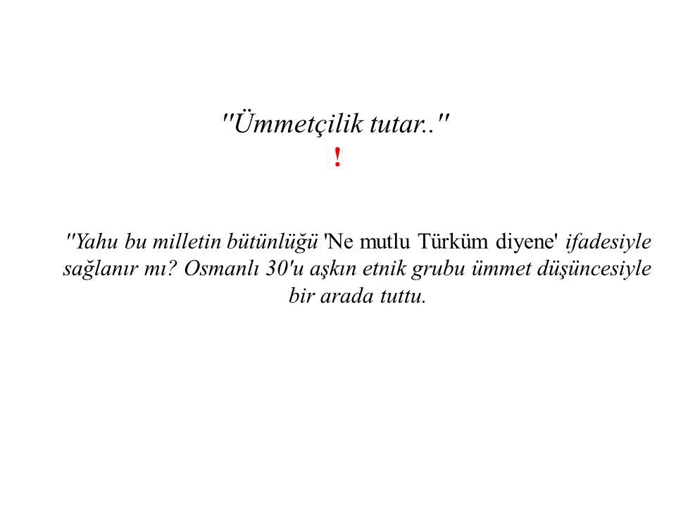 ''Ümmetçilik tutar..'' ! ''Yahu bu milletin bütünlüğü 'Ne mutlu Türküm diyene' ifadesiyle sağlanır mı? Osmanlı 30'u aşkın etnik grubu ümmet düşüncesiy