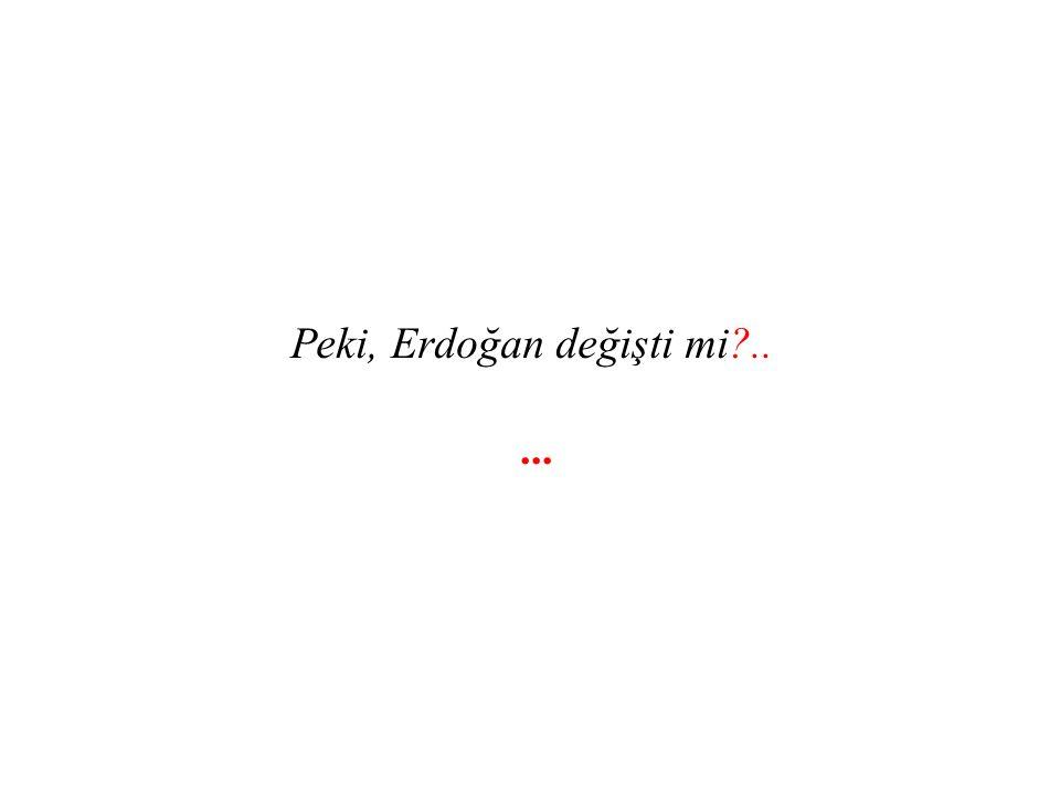 Peki, Erdoğan değişti mi?.....
