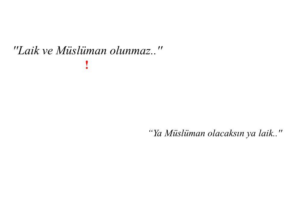 """''Laik ve Müslüman olunmaz..'' ! """"Ya Müslüman olacaksın ya laik..''"""