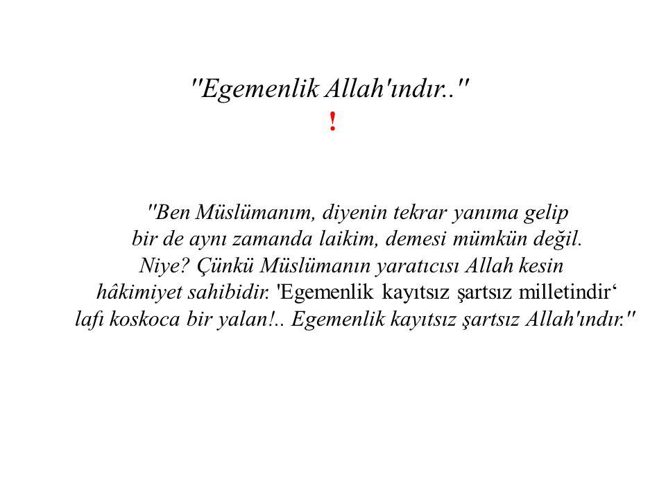 ''Egemenlik Allah'ındır..'' ! ''Ben Müslümanım, diyenin tekrar yanıma gelip bir de aynı zamanda laikim, demesi mümkün değil. Niye? Çünkü Müslümanın ya