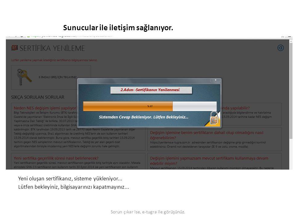 Sunucular ile iletişim sağlanıyor. Yeni oluşan sertifikanız, sisteme yükleniyor... Lütfen bekleyiniz, bilgisayarınızı kapatmayınız... Sorun çıkar ise,