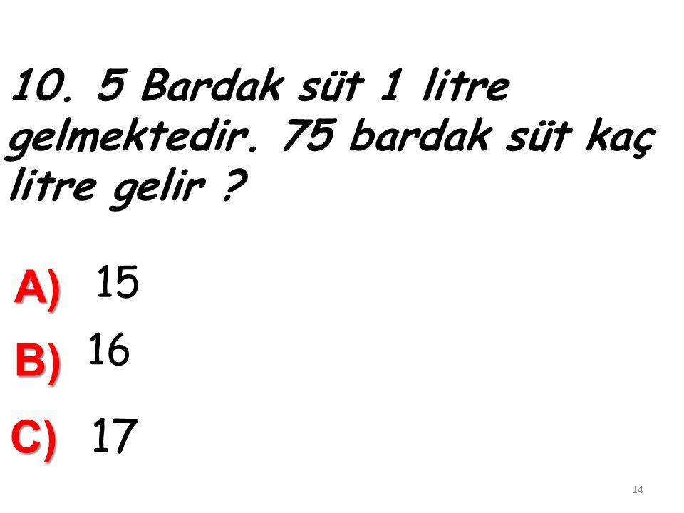 9.¼ Litre zeytinyağı 2 lira olursa 18 litre zeytinyağı kaç liradır ? A) 134 B) 140 C) 144 13