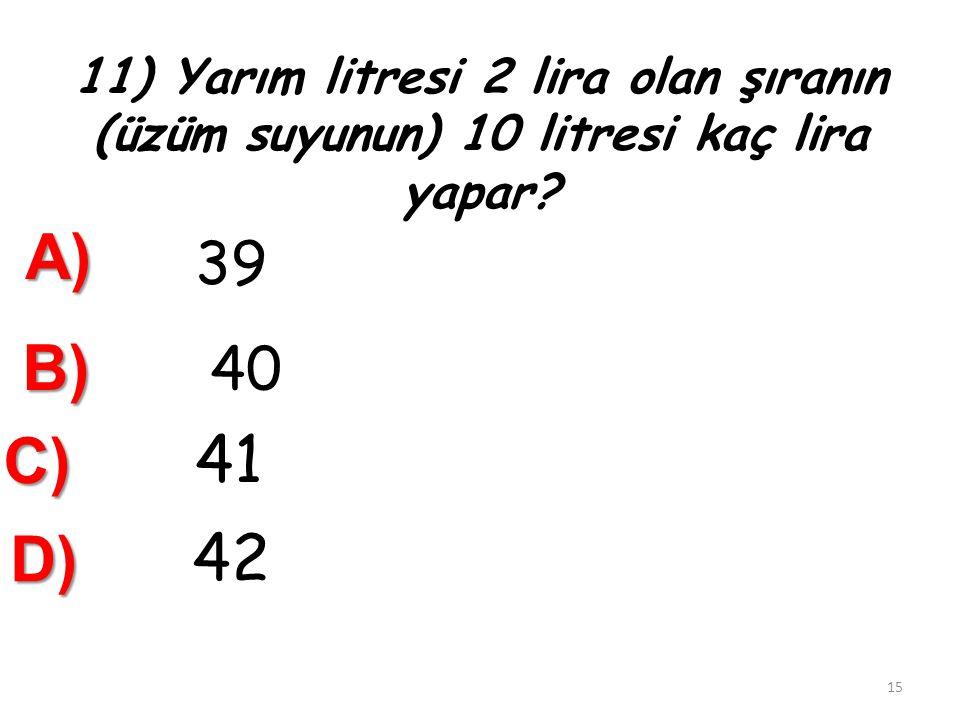 10. 5 Bardak süt 1 litre gelmektedir. 75 bardak süt kaç litre gelir ? A) 15 B) 16 C) 17 14