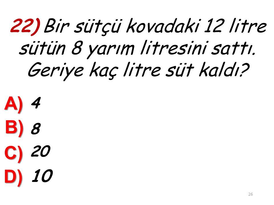21) 36 çeyrek litre………..litre eder. A) 30 B) 18 C) 9 25 D) 4