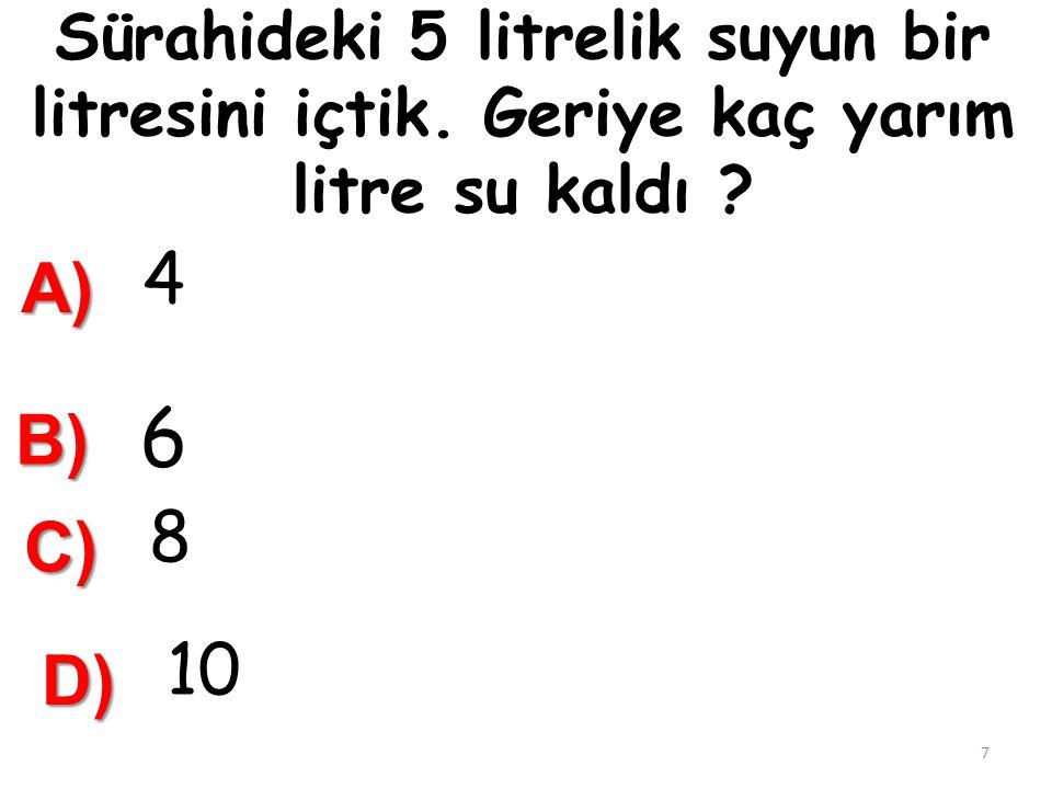 13. 15 Litreden 8 yarım litre çıkarılırsa ………………………..litre kalır. A) 7 B) 10 D) 23 17 C) 11