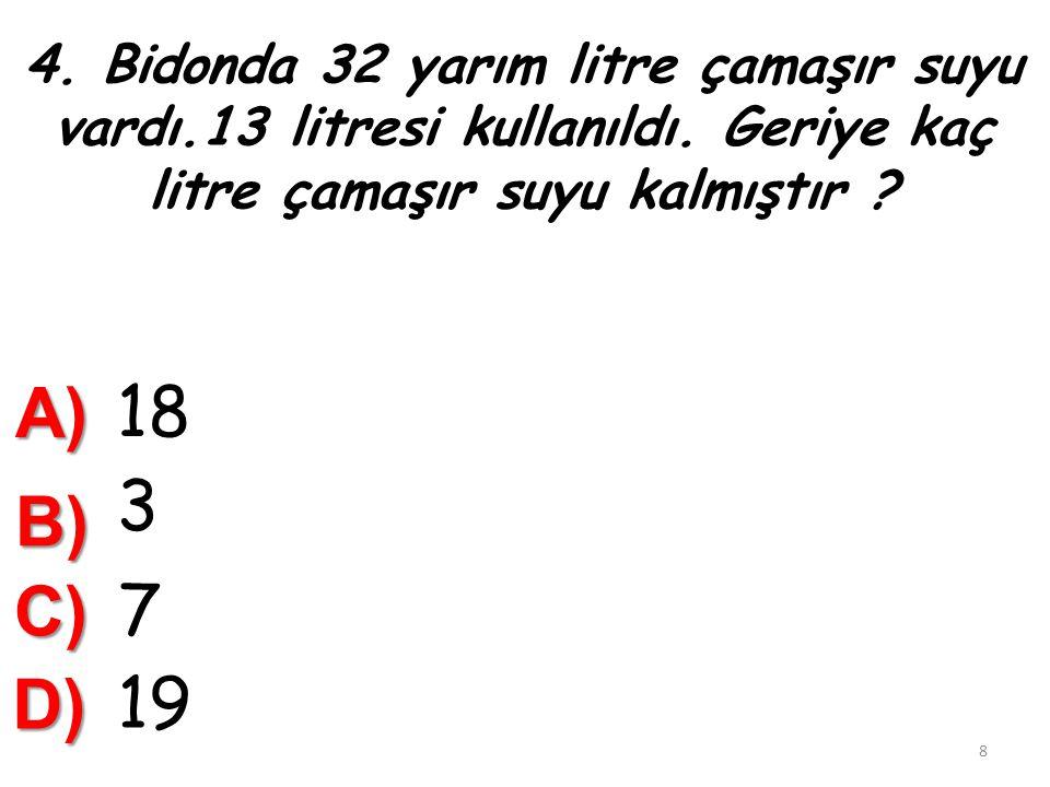 14) 12 Litreden 14 yarım litre çıkarılırsa ………………………..litre kalır. A) 5 B) 26 C) 2 18 D) 10