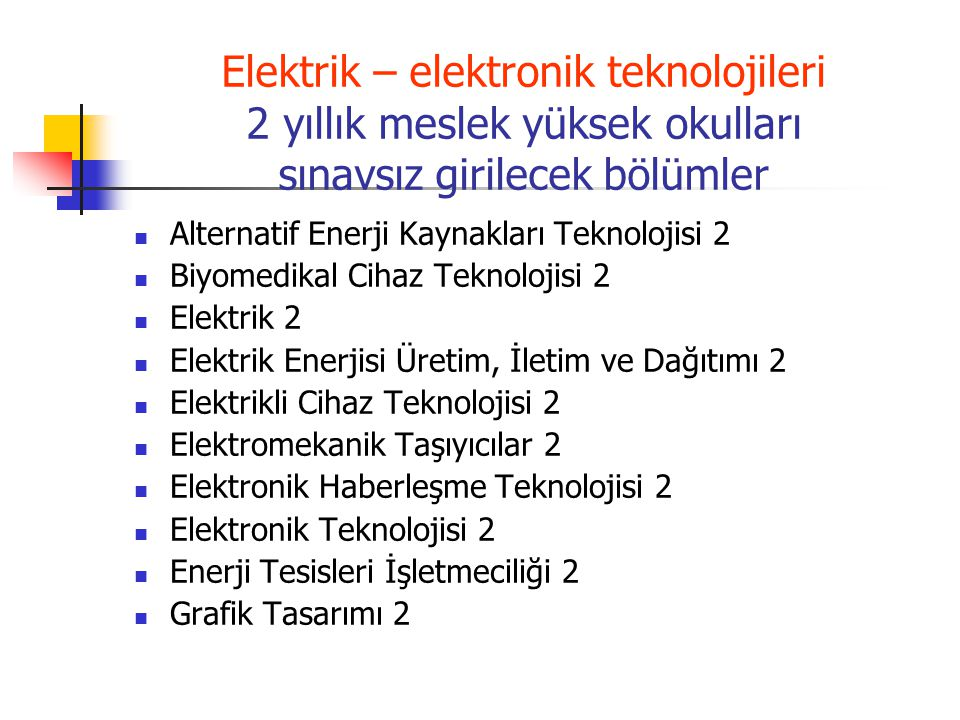 Elektrik – elektronik teknolojileri 2 yıllık meslek yüksek okulları sınavsız girilecek bölümler Kontrol ve Otomasyon Teknolojisi 2 Mekatronik 2 Mobil Teknolojileri 2 Otomotiv Teknolojisi 2 Radyo ve Televizyon Teknolojisi 2 Raylı Sistemler Elektrik ve Elektronik Teknolojisi 2 Sahne ve Gösteri Sanatları Teknolojisi 2 Uçak Teknolojisi 2