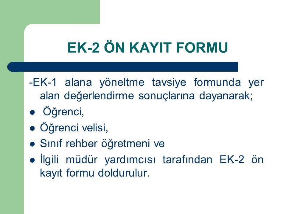 EK-2 ÖN KAYIT FORMU -EK-1 alana yöneltme tavsiye formunda yer alan değerlendirme sonuçlarına dayanarak; Öğrenci, Öğrenci velisi, Sınıf rehber öğretmeni ve İlgili müdür yardımcısı tarafından EK-2 ön kayıt formu doldurulur.
