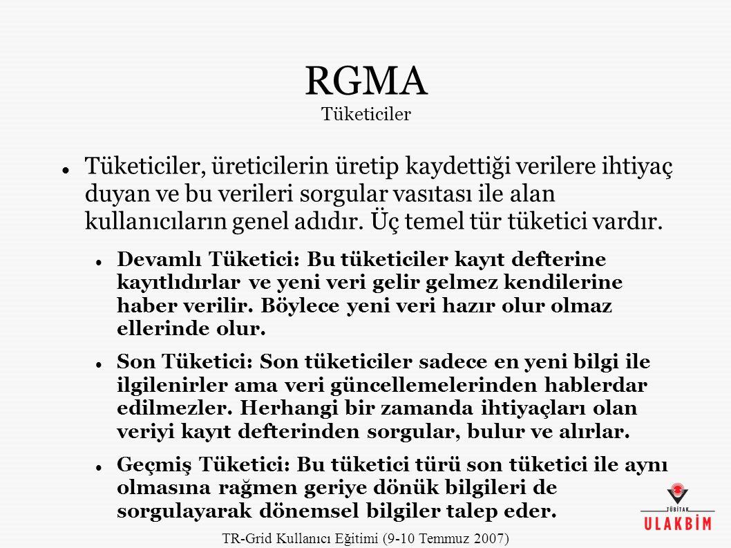 TR-Grid Kullanıcı Eğitimi (9-10 Temmuz 2007) RGMA Tüketiciler Tüketiciler, üreticilerin üretip kaydettiği verilere ihtiyaç duyan ve bu verileri sorgular vasıtası ile alan kullanıcıların genel adıdır.