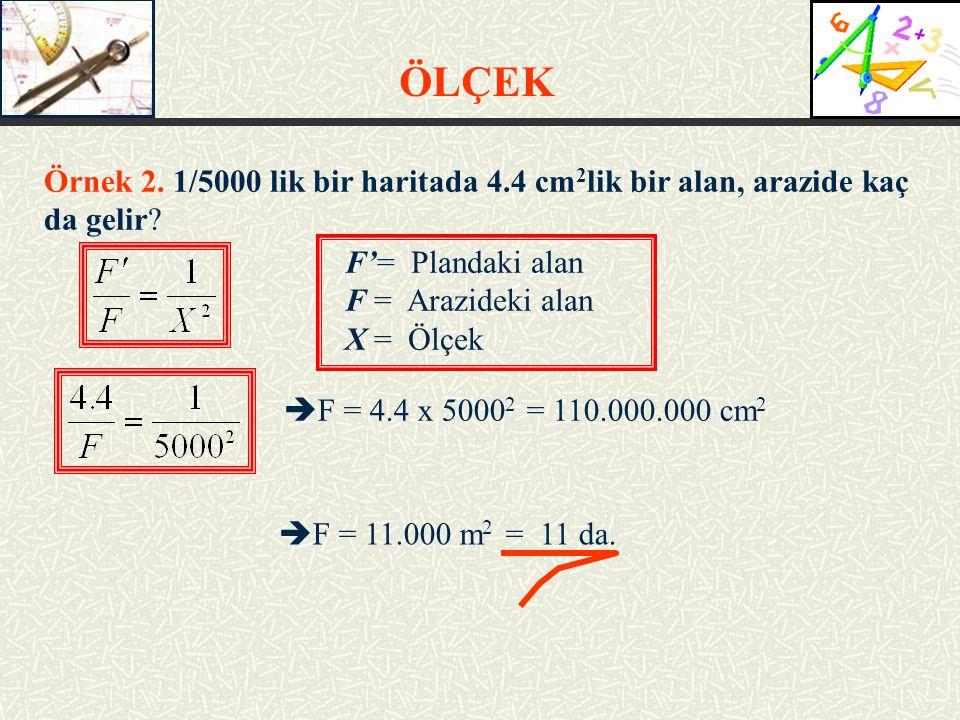 ÖLÇEK Örnek 2. 1/5000 lik bir haritada 4.4 cm 2 lik bir alan, arazide kaç da gelir? F'= Plandaki alan F = Arazideki alan X = Ölçek  F = 4.4 x 5000 2